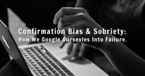 Confirmation Bias and Sobriety: How We Google Ourselves Into Failure